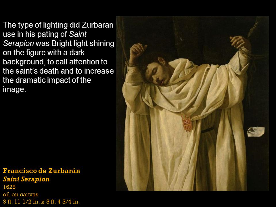 The type of lighting did Zurbaran use in his pating of Saint Serapion was Bright light shining on the figure with a dark background, to call attention to the saint's death and to increase the dramatic impact of the image.
