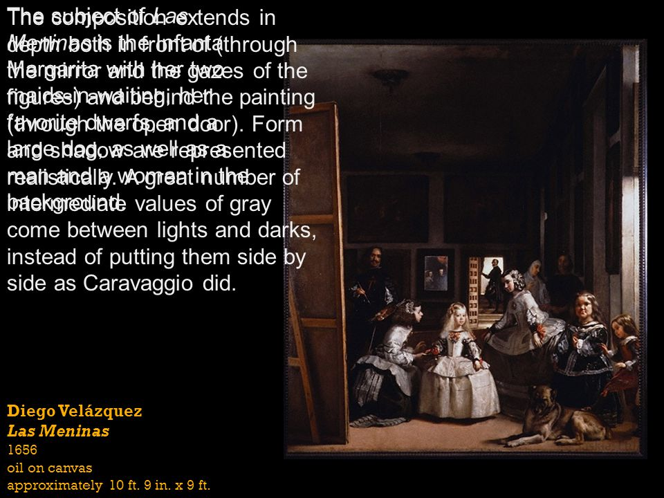 The composition extends in depth both in front of (through the mirror and the gazes of the figures) and behind the painting (through the open door). Form and shadow are represented realistically. A great number of intermediate values of gray come between lights and darks, instead of putting them side by side as Caravaggio did.