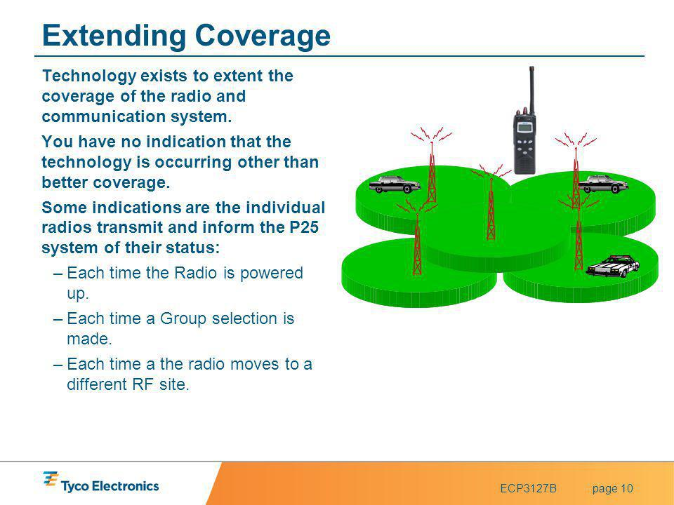 Extending Coverage Technology exists to extent the coverage of the radio and communication system.