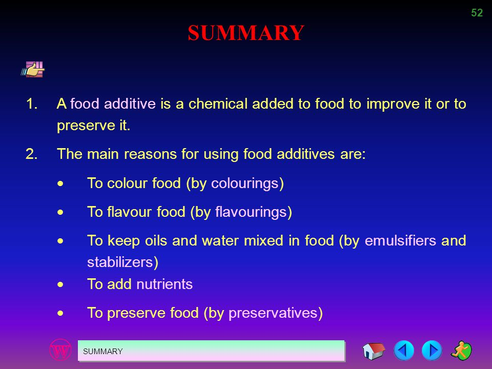 SUMMARY 1. A food additive is a chemical added to food to improve it or to preserve it. 2. The main reasons for using food additives are: