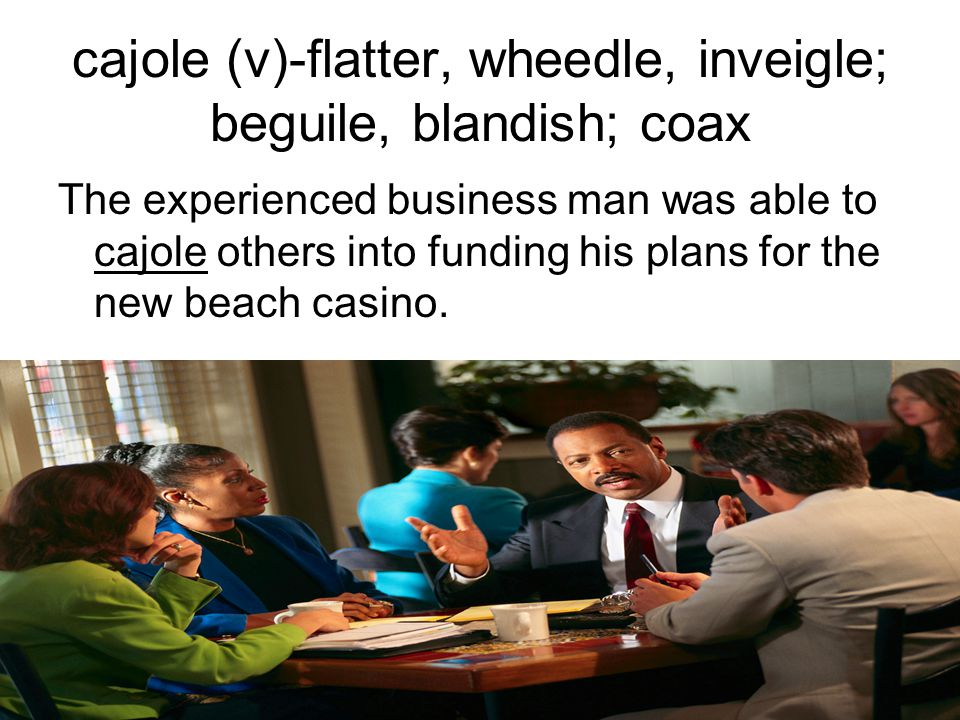 cajole (v)-flatter, wheedle, inveigle; beguile, blandish; coax