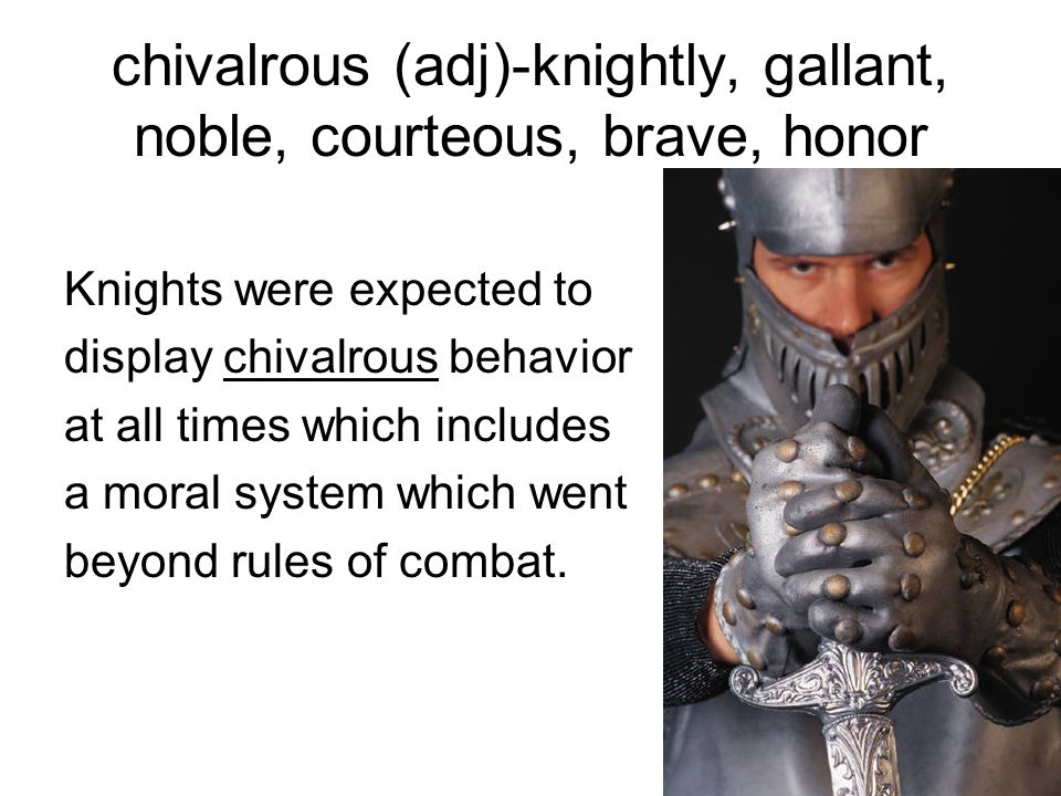 chivalrous (adj)-knightly, gallant, noble, courteous, brave, honor