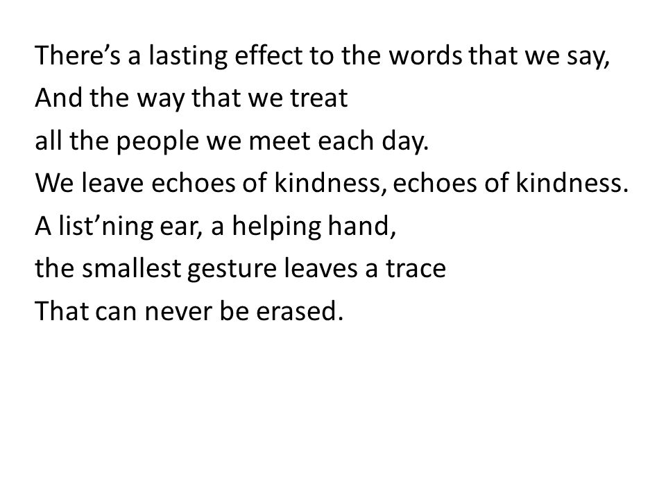 There's a lasting effect to the words that we say, And the way that we treat all the people we meet each day.