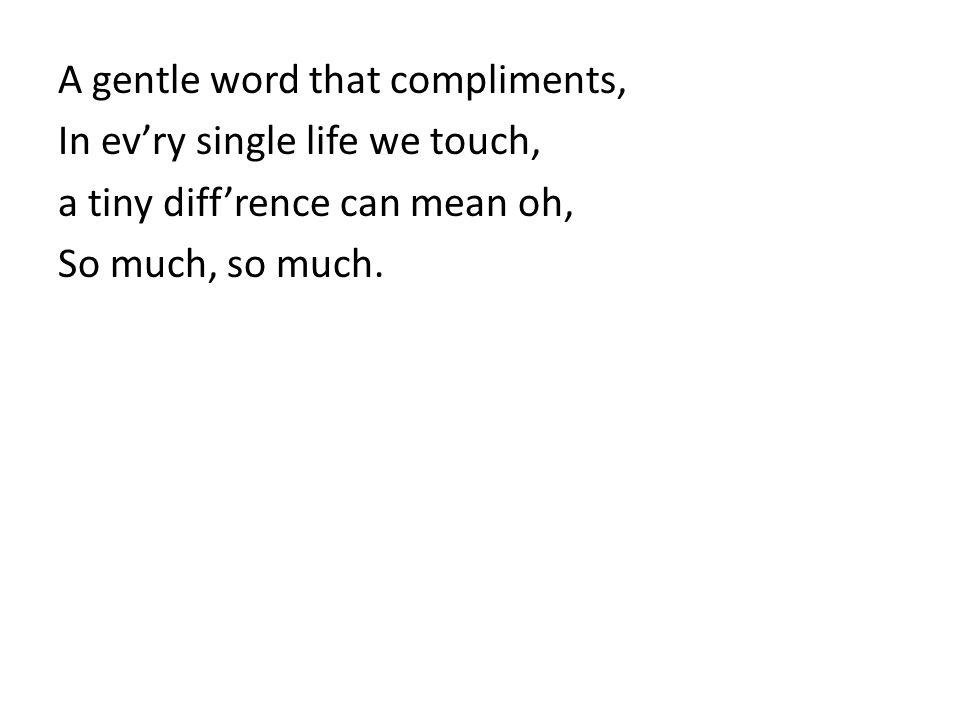 A gentle word that compliments, In ev'ry single life we touch, a tiny diff'rence can mean oh, So much, so much.