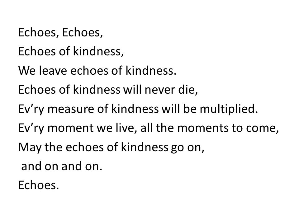 Echoes, Echoes, Echoes of kindness, We leave echoes of kindness