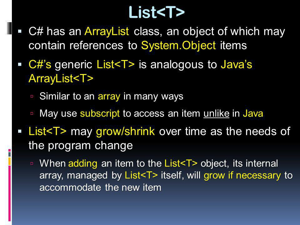 List<T> C# has an ArrayList class, an object of which may contain references to System.Object items.