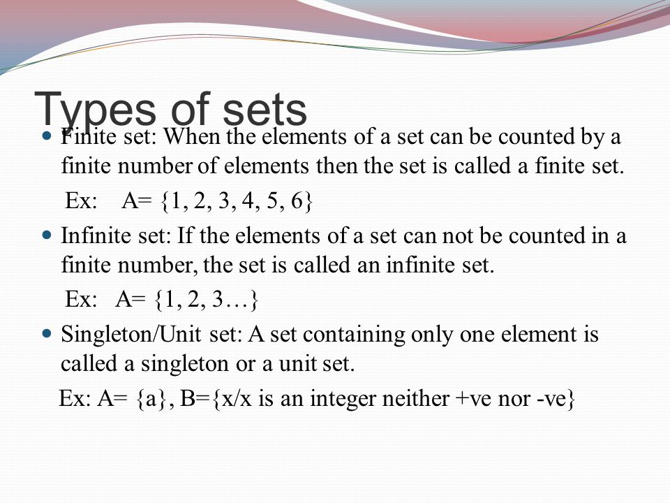 Types of sets Finite set: When the elements of a set can be counted by a finite number of elements then the set is called a finite set.
