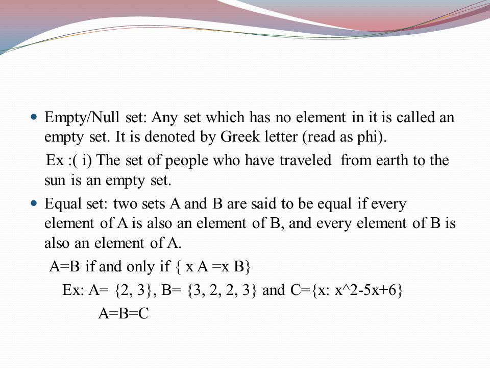Empty/Null set: Any set which has no element in it is called an empty set. It is denoted by Greek letter (read as phi).