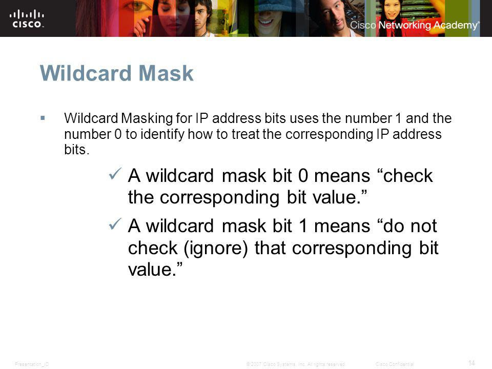 Wildcard Mask Wildcard Masking for IP address bits uses the number 1 and the number 0 to identify how to treat the corresponding IP address bits.