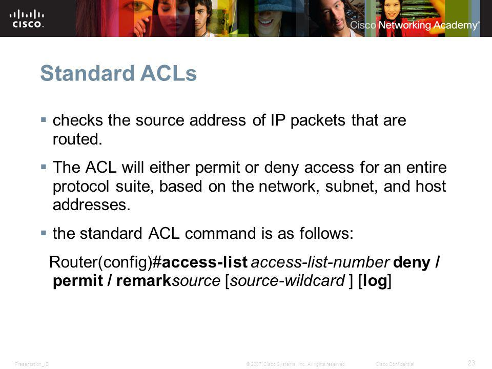 Standard ACLs checks the source address of IP packets that are routed.