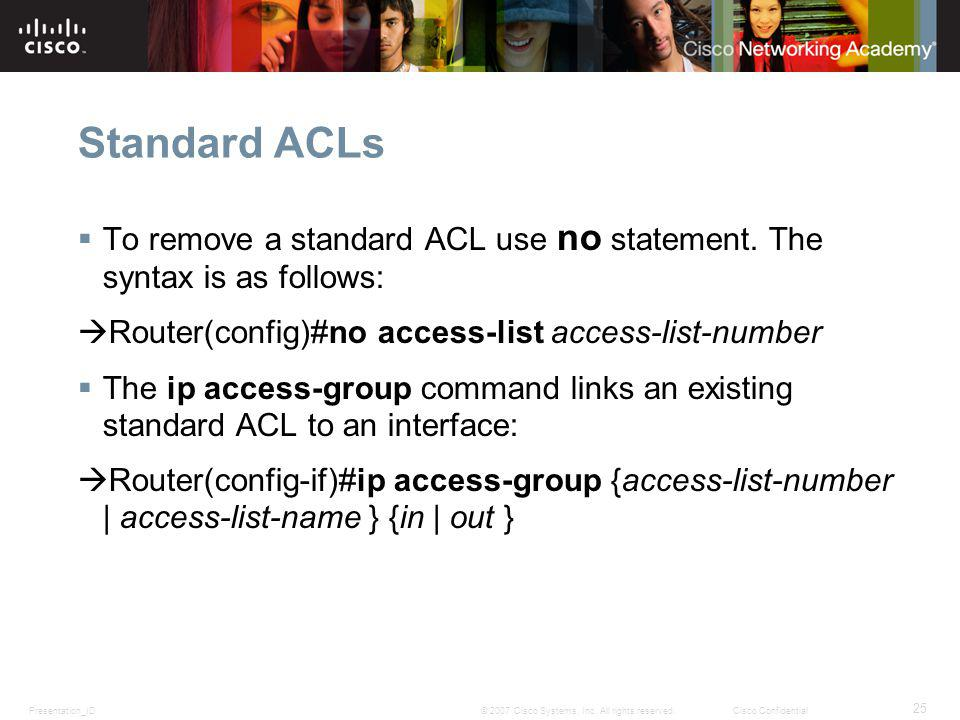 Standard ACLs To remove a standard ACL use no statement. The syntax is as follows: Router(config)#no access-list access-list-number.