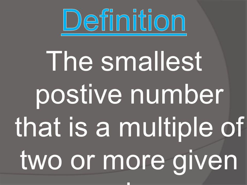 Definition The smallest postive number that is a multiple of two or more given numbers.
