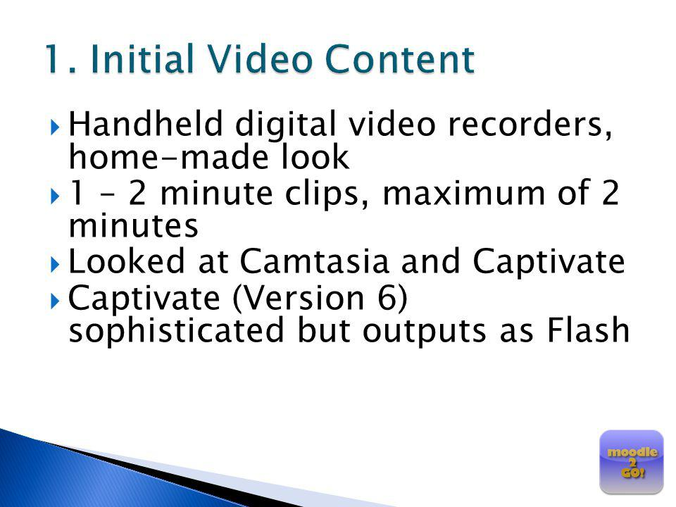 1. Initial Video Content Handheld digital video recorders, home-made look. 1 – 2 minute clips, maximum of 2 minutes.