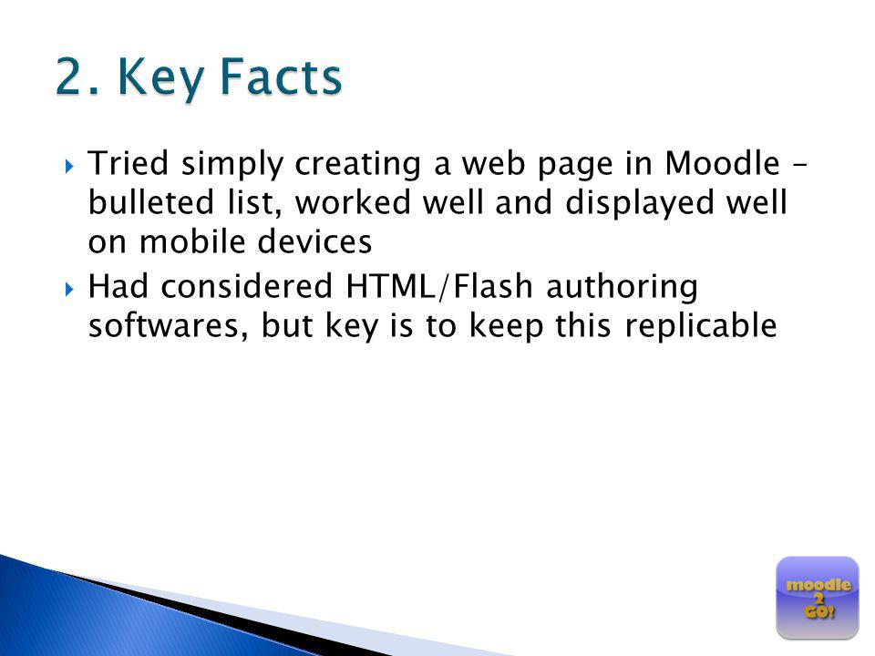 2. Key Facts Tried simply creating a web page in Moodle – bulleted list, worked well and displayed well on mobile devices.