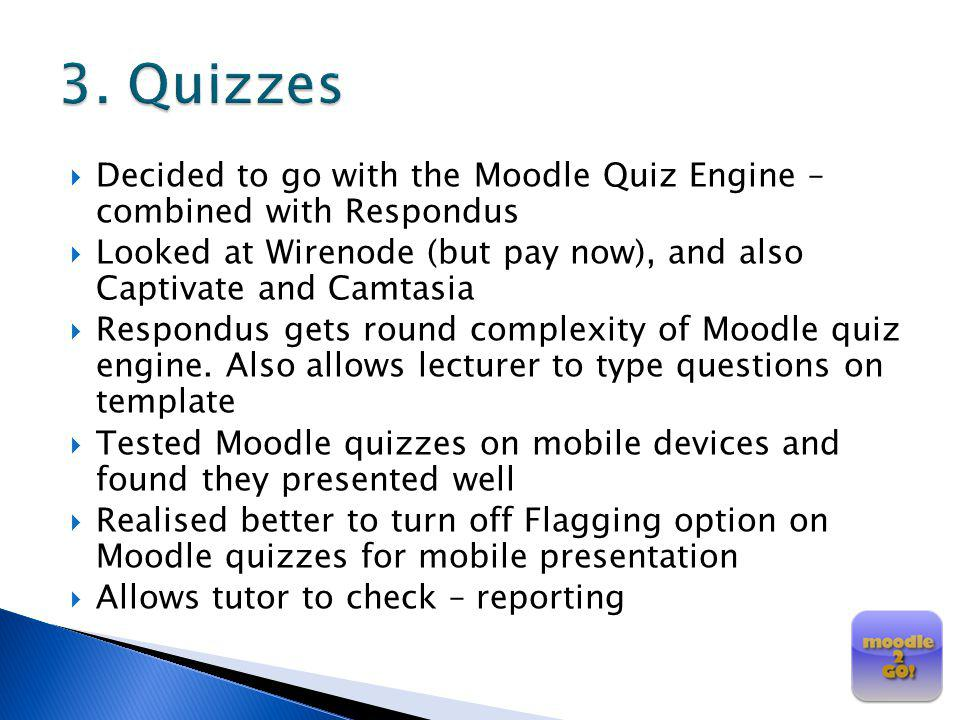 3. Quizzes Decided to go with the Moodle Quiz Engine – combined with Respondus. Looked at Wirenode (but pay now), and also Captivate and Camtasia.