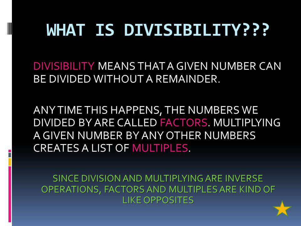 WHAT IS DIVISIBILITY DIVISIBILITY MEANS THAT A GIVEN NUMBER CAN BE DIVIDED WITHOUT A REMAINDER.