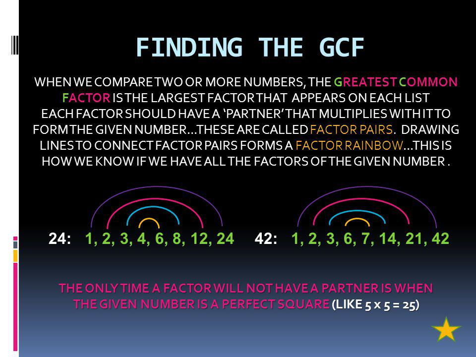 FINDING THE GCF WHEN WE COMPARE TWO OR MORE NUMBERS, THE GREATEST COMMON FACTOR IS THE LARGEST FACTOR THAT APPEARS ON EACH LIST.