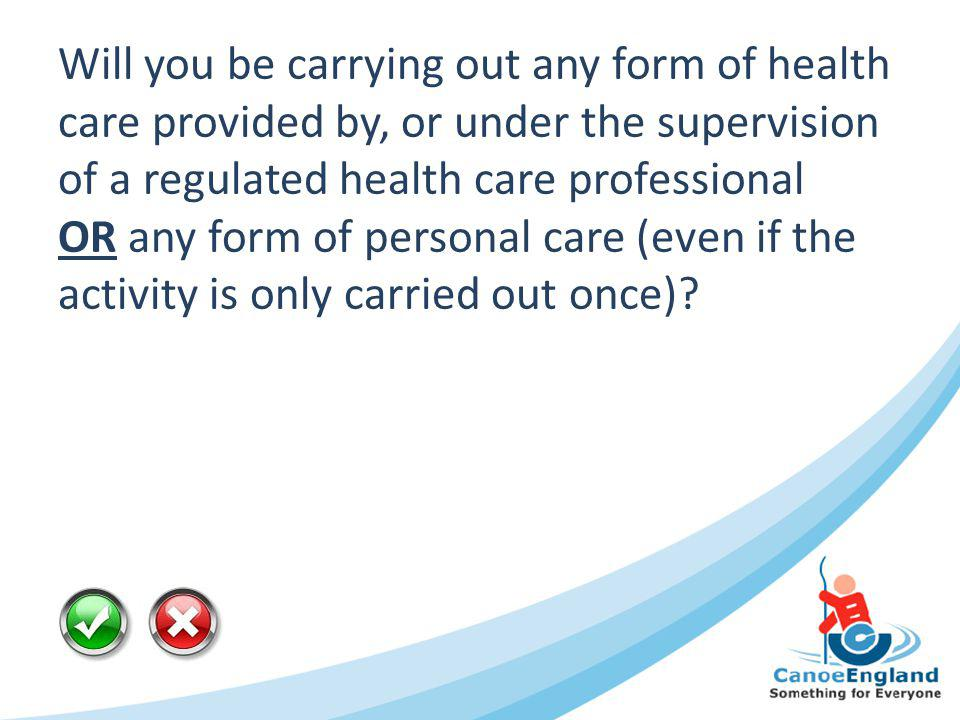 Will you be carrying out any form of health care provided by, or under the supervision of a regulated health care professional OR any form of personal care (even if the activity is only carried out once)