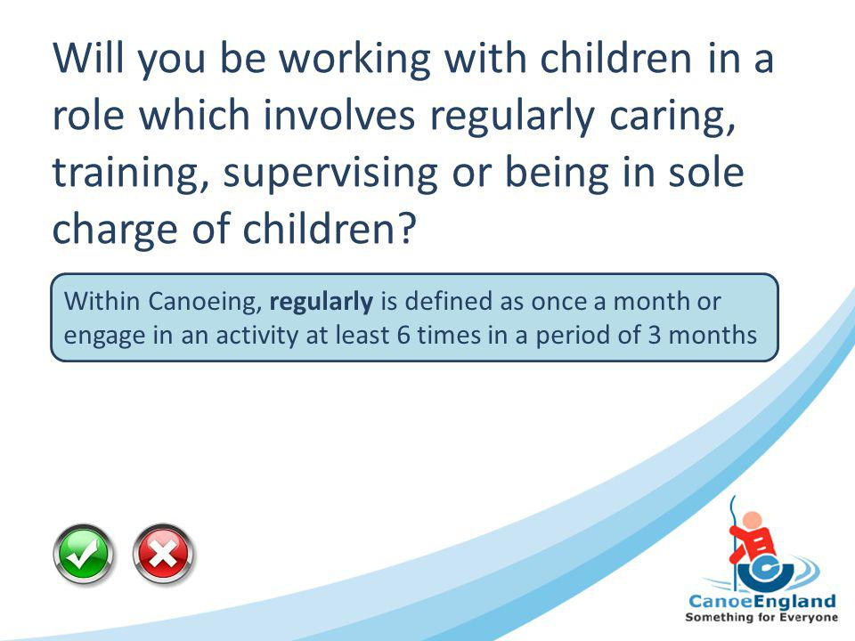 Will you be working with children in a role which involves regularly caring, training, supervising or being in sole charge of children