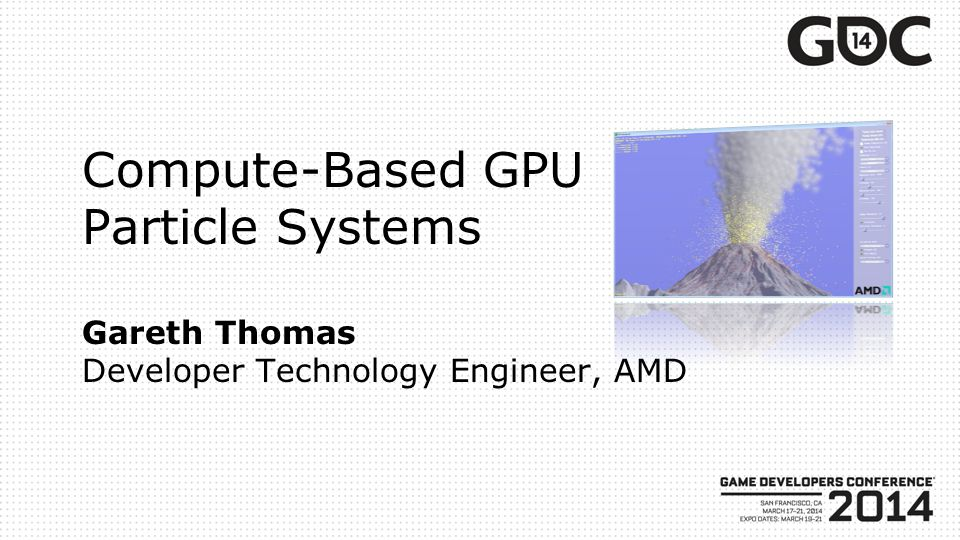 Compute-Based GPU Particle Systems Gareth Thomas Developer Technology Engineer, AMD
