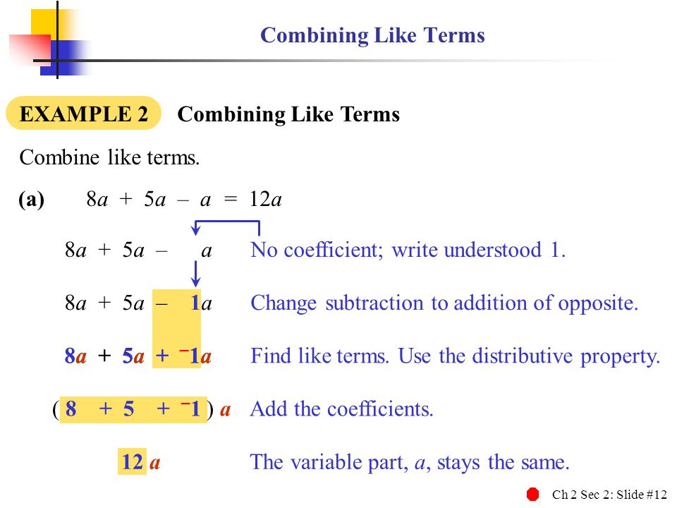 Combining Like Terms EXAMPLE 2 Combining Like Terms. Combine like terms. (a) 8a + 5a – a.