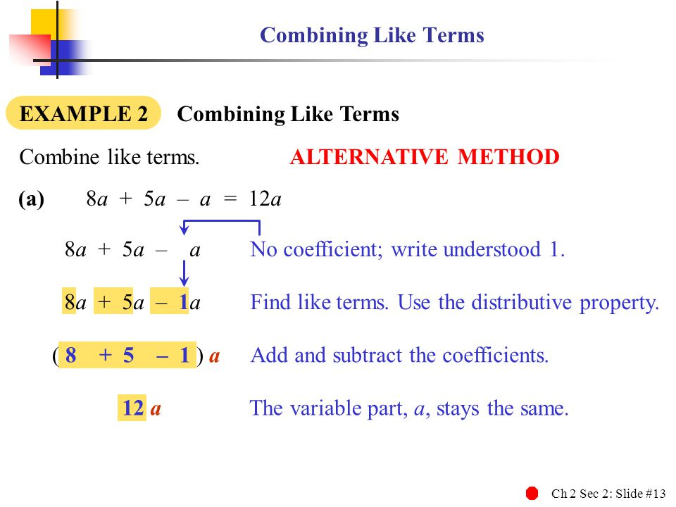 Combining Like Terms EXAMPLE 2 Combining Like Terms. Combine like terms. ALTERNATIVE METHOD. (a) 8a + 5a – a.