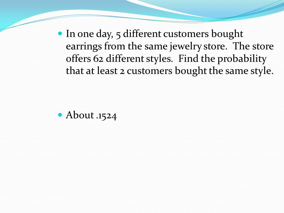In one day, 5 different customers bought earrings from the same jewelry store. The store offers 62 different styles. Find the probability that at least 2 customers bought the same style.