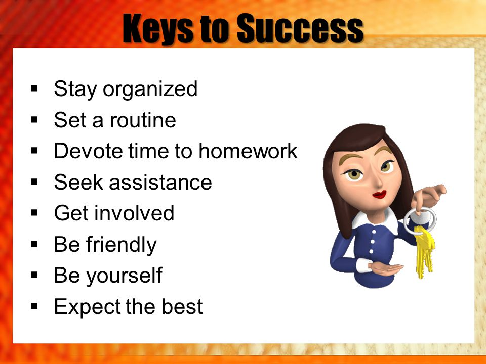 Keys to Success Stay organized Set a routine Devote time to homework