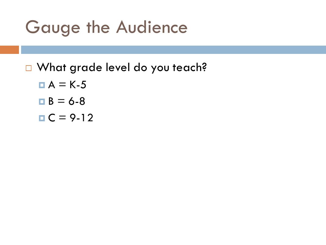 Gauge the Audience What grade level do you teach A = K-5 B = 6-8