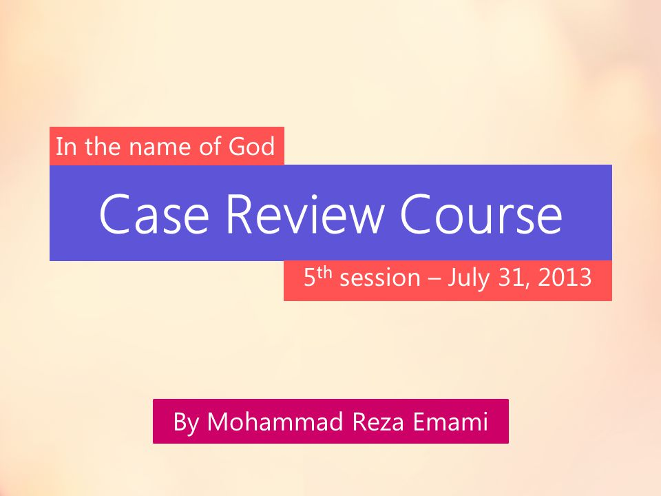 Case Review Course In the name of God 5th session – July 31, 2013