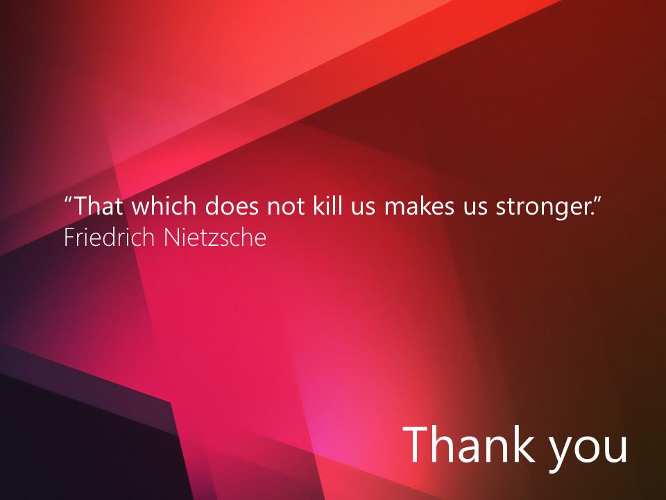 Thank you That which does not kill us makes us stronger.