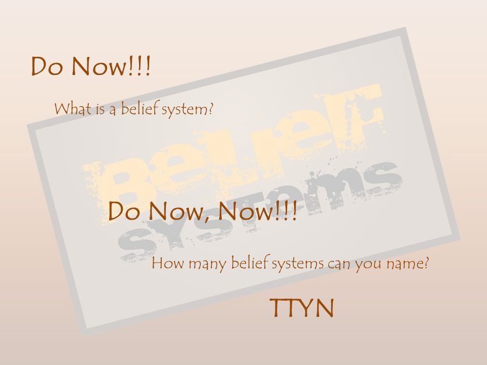 Do Now!!! Do Now, Now!!! TTYN What is a belief system
