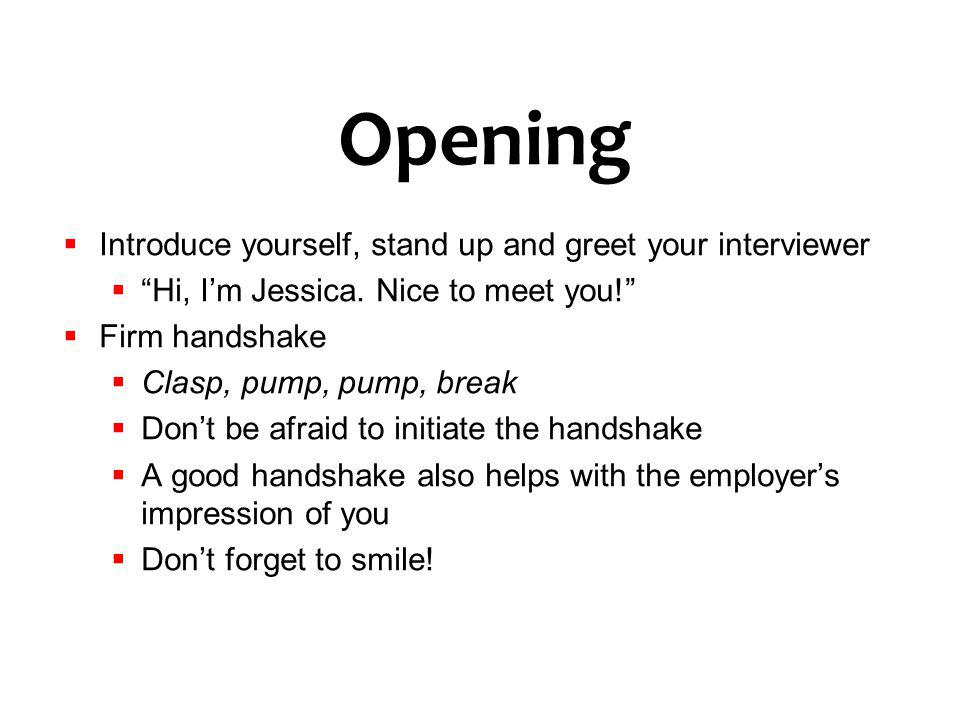 Opening Introduce yourself, stand up and greet your interviewer
