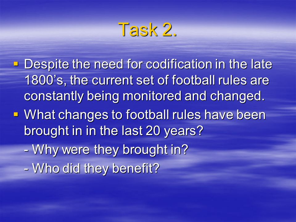 Task 2. Despite the need for codification in the late 1800's, the current set of football rules are constantly being monitored and changed.
