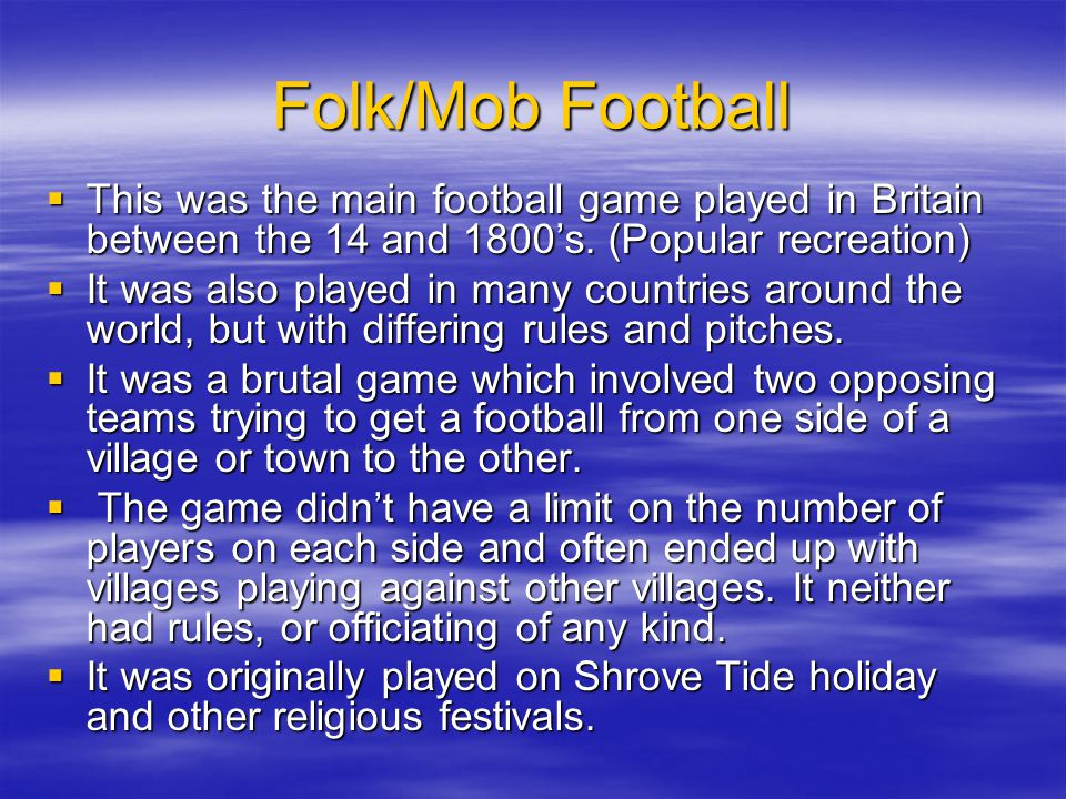 Folk/Mob Football This was the main football game played in Britain between the 14 and 1800's. (Popular recreation)