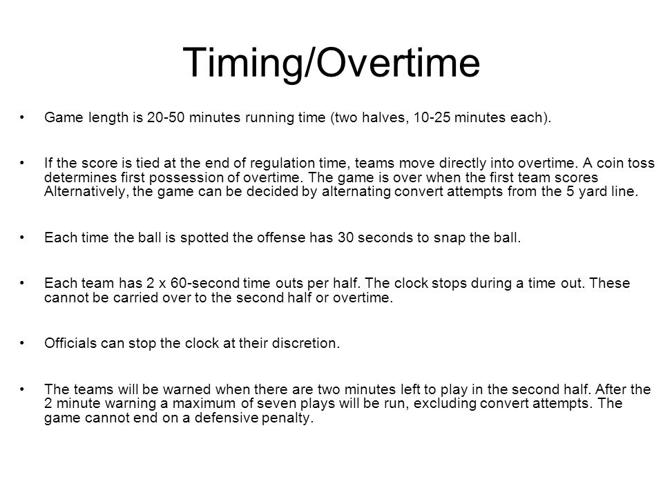 Timing/Overtime Game length is 20-50 minutes running time (two halves, 10-25 minutes each).