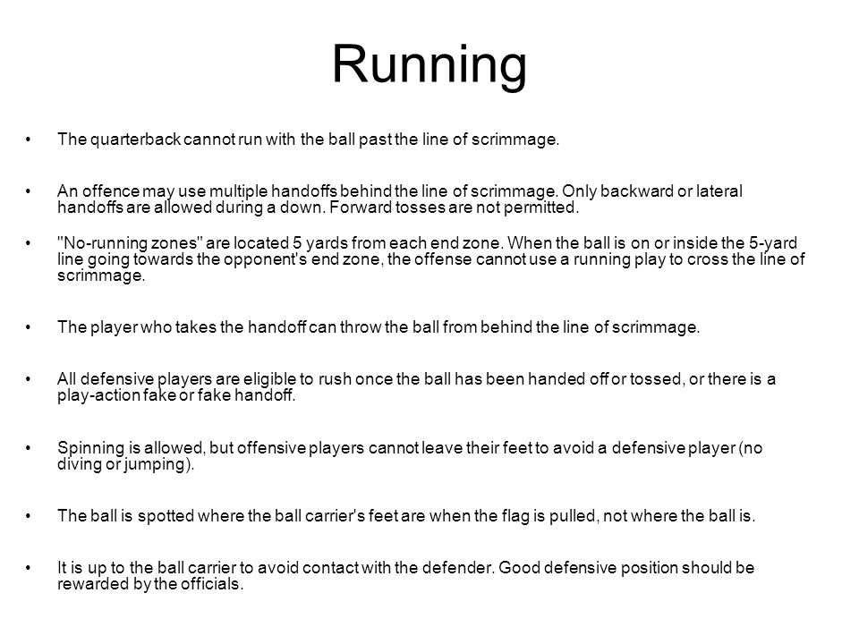 Running The quarterback cannot run with the ball past the line of scrimmage.