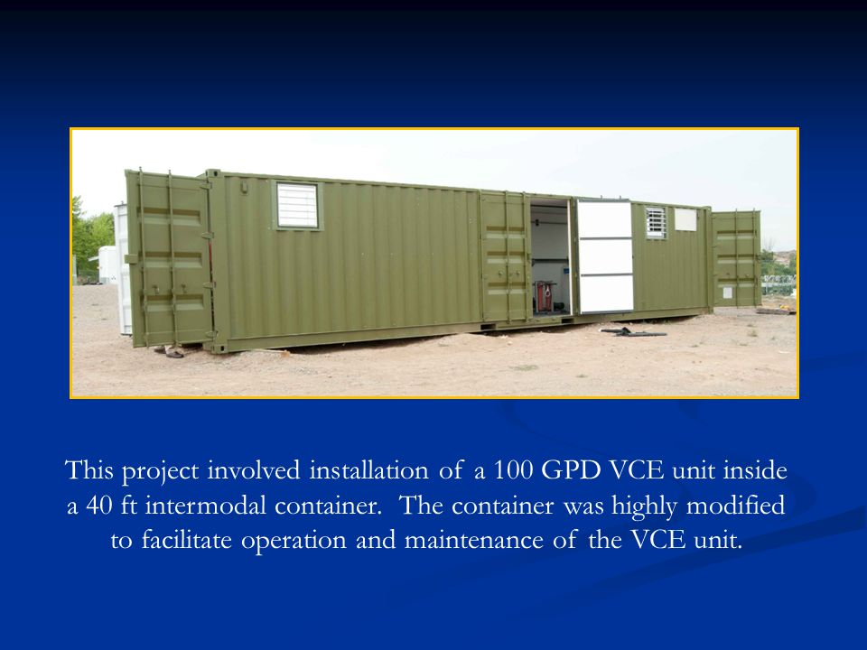 This project involved installation of a 100 GPD VCE unit inside a 40 ft intermodal container.