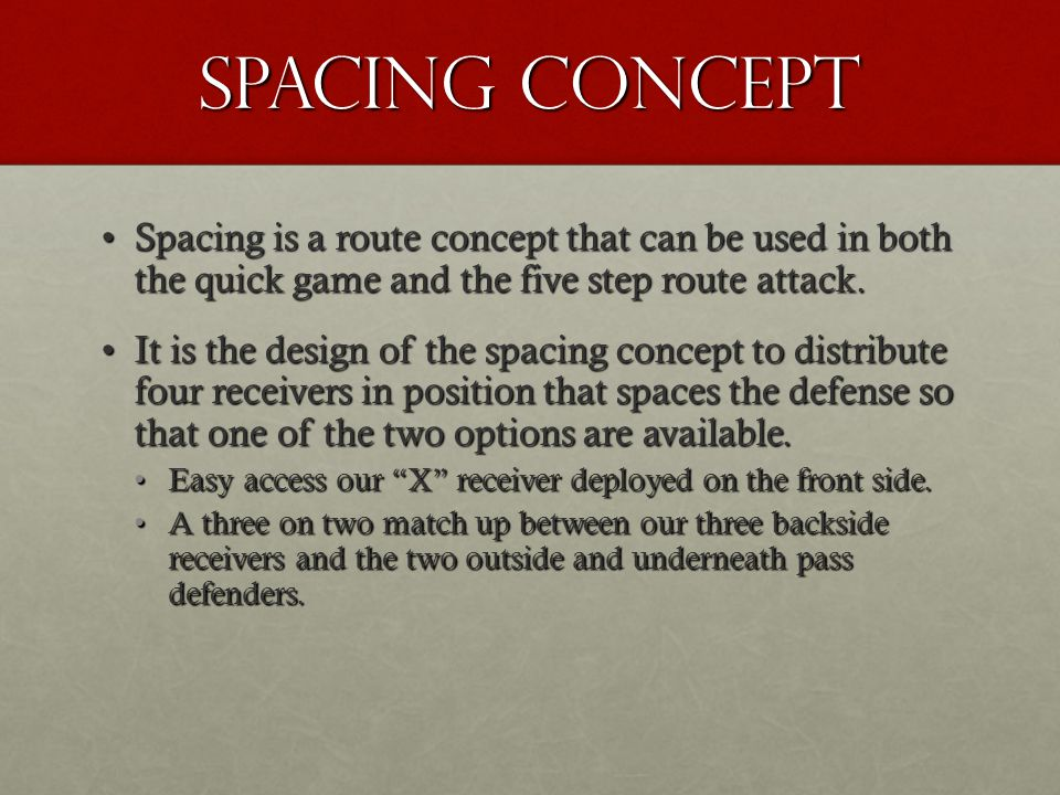 Spacing Concept Spacing is a route concept that can be used in both the quick game and the five step route attack.
