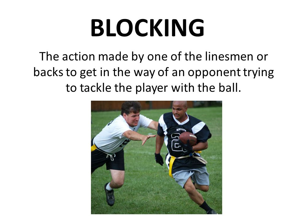 BLOCKING The action made by one of the linesmen or backs to get in the way of an opponent trying to tackle the player with the ball.