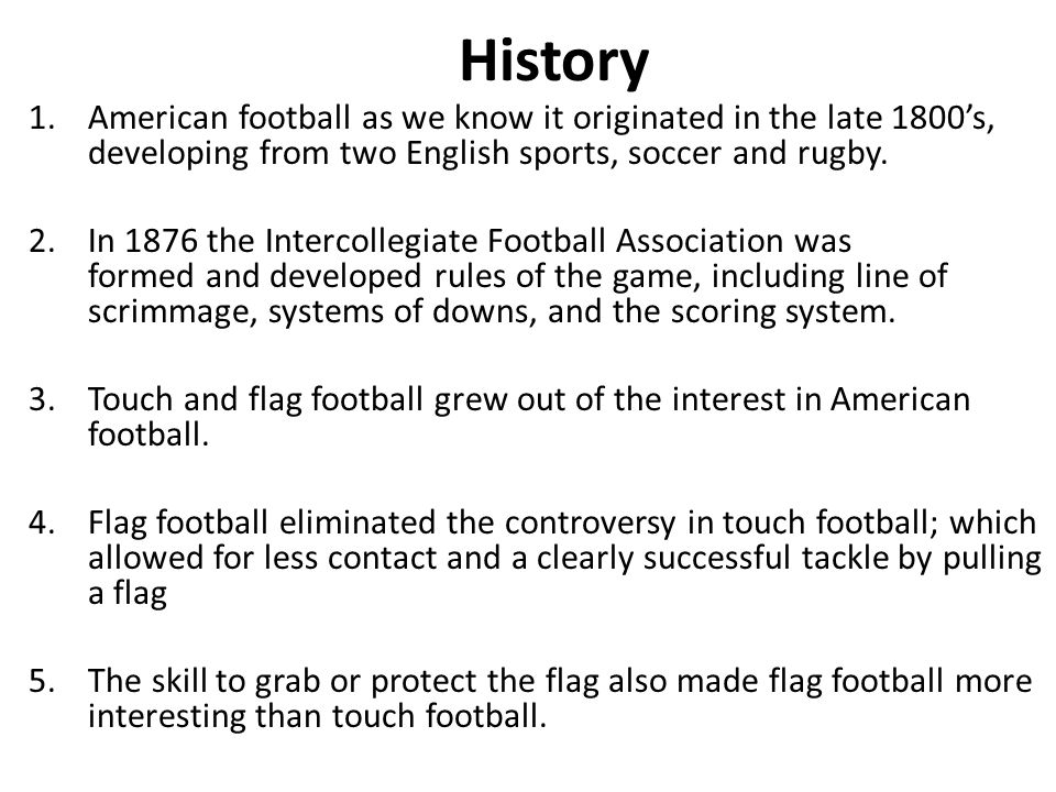 History American football as we know it originated in the late 1800's, developing from two English sports, soccer and rugby.