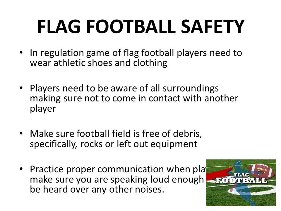 FLAG FOOTBALL SAFETY In regulation game of flag football players need to wear athletic shoes and clothing.