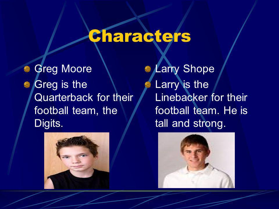 Characters Greg Moore. Greg is the Quarterback for their football team, the Digits. Larry Shope.