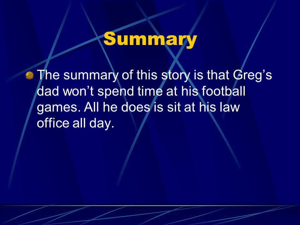 Summary The summary of this story is that Greg's dad won't spend time at his football games.
