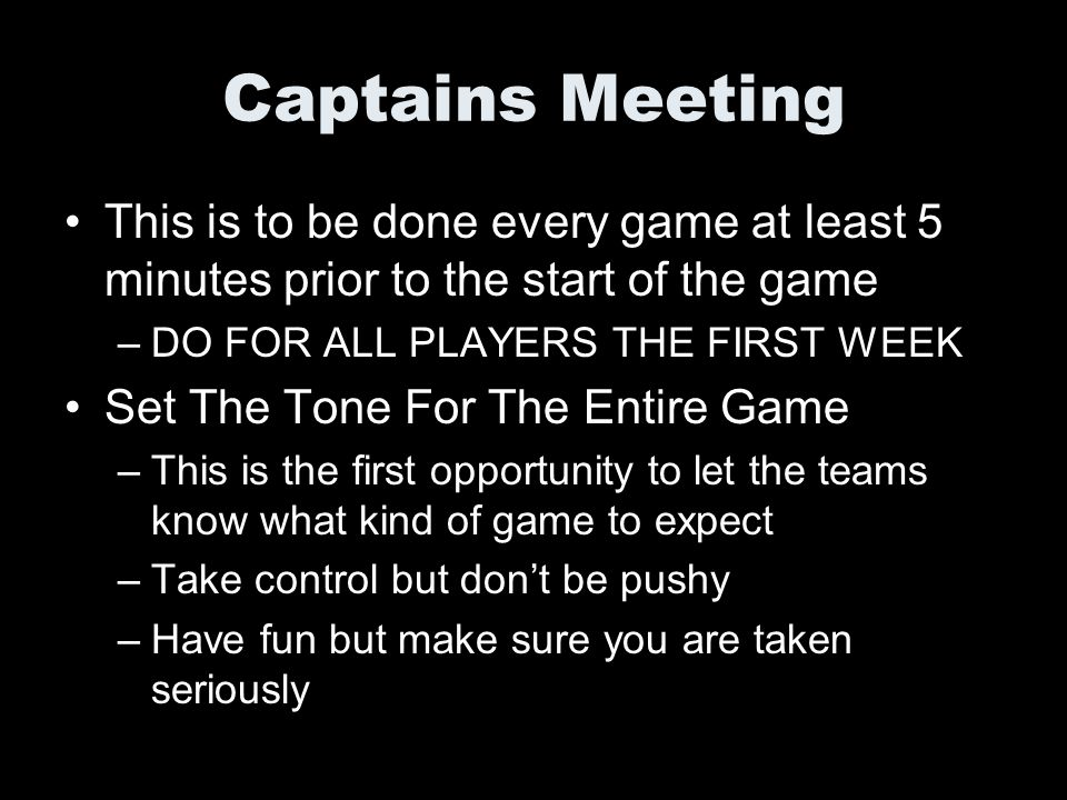 Captains Meeting This is to be done every game at least 5 minutes prior to the start of the game. DO FOR ALL PLAYERS THE FIRST WEEK.