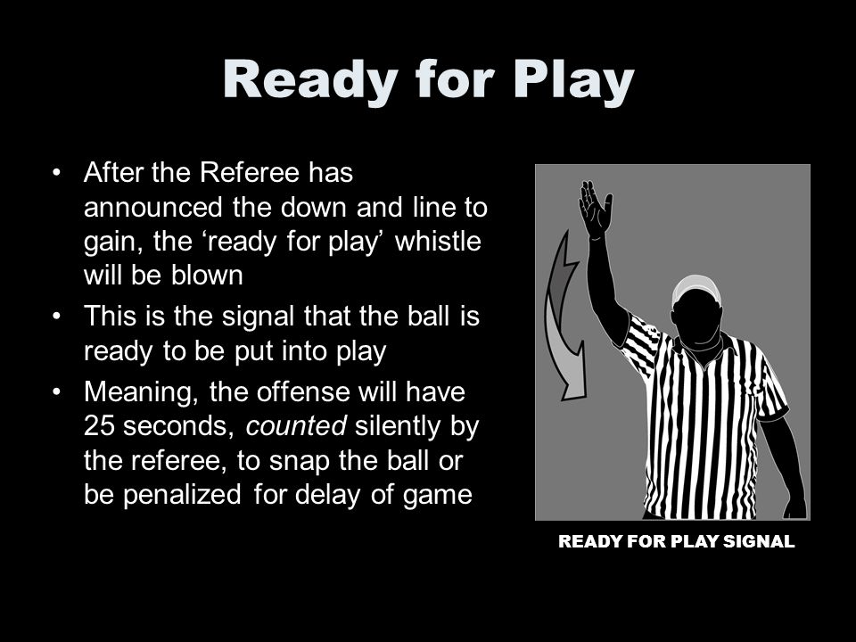Ready for Play After the Referee has announced the down and line to gain, the 'ready for play' whistle will be blown.