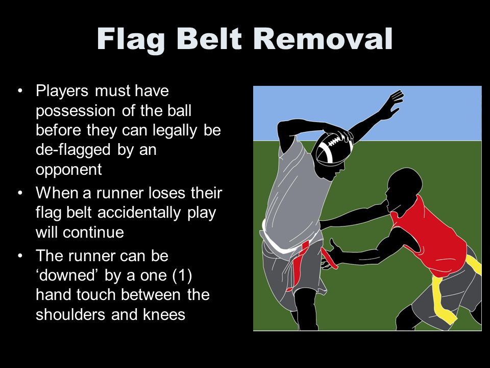 Flag Belt Removal Players must have possession of the ball before they can legally be de-flagged by an opponent.
