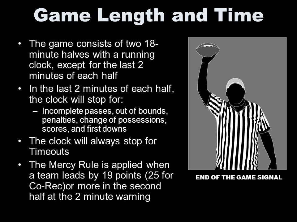 Game Length and Time The game consists of two 18-minute halves with a running clock, except for the last 2 minutes of each half.