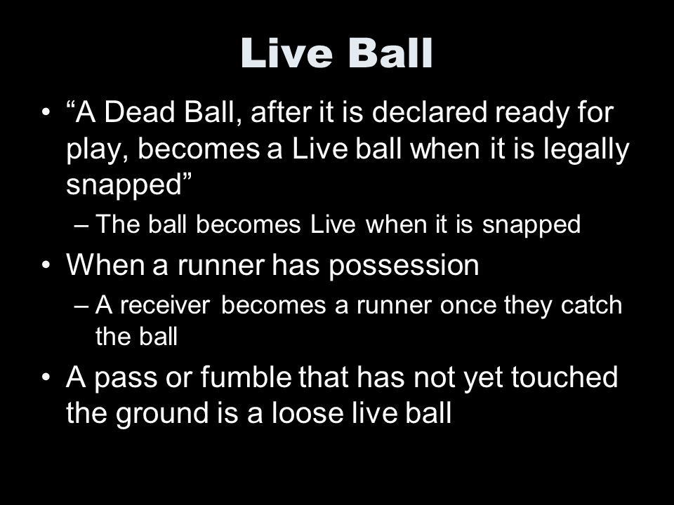 Live Ball A Dead Ball, after it is declared ready for play, becomes a Live ball when it is legally snapped