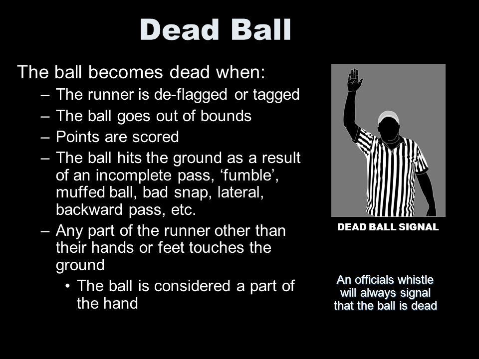 An officials whistle will always signal that the ball is dead